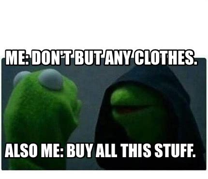 Buy All The Stuff Meme - meme creator me don t but any clothes also me buy all this stuff meme generator at