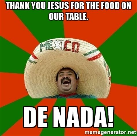 Thank Jesus Meme - thank you jesus for the food on our table de nada successful mexican meme generator