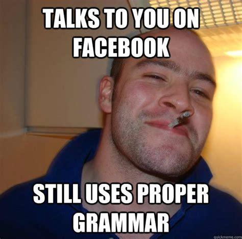 Correct Grammar Meme - talks to you on facebook still uses proper grammar good guy greg quickmeme