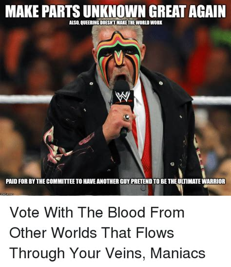 Ultimate Warrior Meme - make partsunknown great again also queering doesntmakethe world wobk paid for by the committee