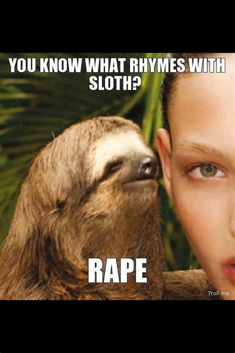 Sloth Rape Meme - you know what rhymes with sloth rape sloth pinterest sloths and what rhymes