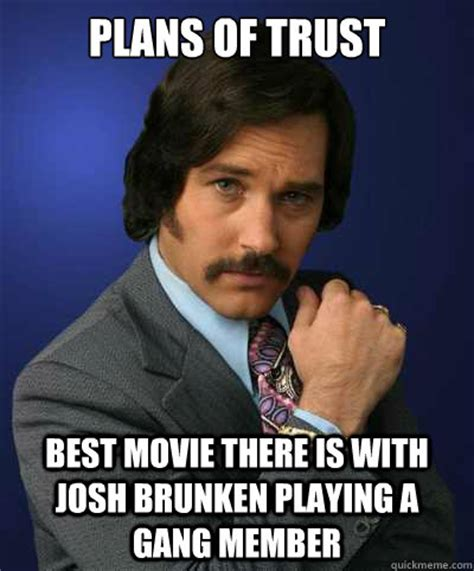 Best Movie Memes - plans of trust best movie there is with josh brunken playing a gang member brian fantana