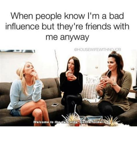 Housewife Meme - when people know i m a bad influence but they re friends with me anyway housewife withnqjob