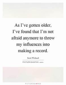 As I've gotten older, I've found that I'm not afraid ...