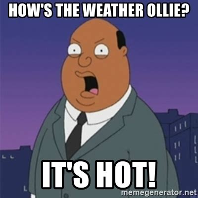Hot Weather Memes - how s the weather ollie it s hot ollie williams meme