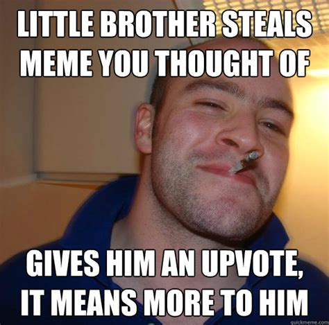 little brother steals meme you thought of gives him an upvote it means more to him misc