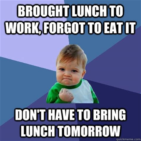 Lunch Memes - brought lunch to work forgot to eat it don t have to bring lunch tomorrow success kid quickmeme