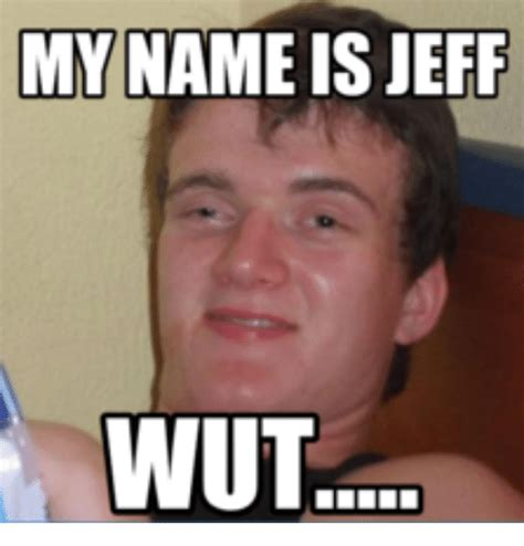 Memes Name - my name is jeff wut my name is meme on me me