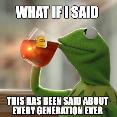 Meme What - meme creator what if i said this has been said about every generation ever meme generator at