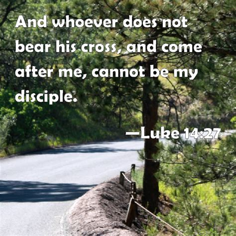 Luke 1427 And Whoever Does Not Bear His Cross, And Come After Me, Cannot Be My Disciple