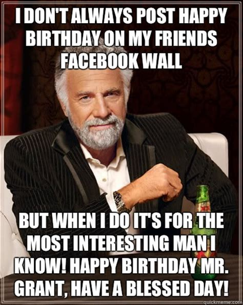 Most Interesting Man Birthday Meme - i don t always post happy birthday on my friends facebook wall but when i do it s for the most