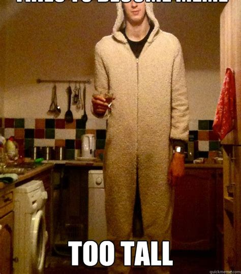 Tall People Memes - tries to become meme too tall really tall redditall quickmeme