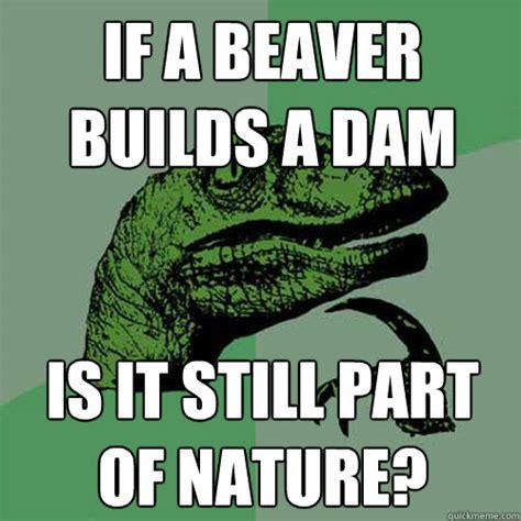 Beaver Meme - if a beaver builds a dam is it still part of nature philosoraptor quickmeme