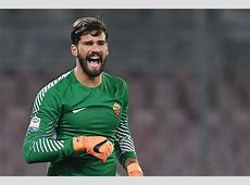 Roma Warn Off Alisson Suitors Liverpool and Real Madrid