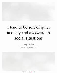 I tend to be sort of quiet and shy and awkward in social ...
