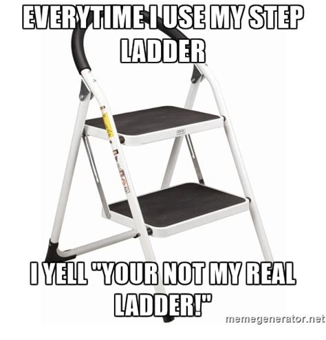 Ladder Meme - everytime iuse my step ladder imelluyour not my real ladder memegenerator net dank meme on sizzle