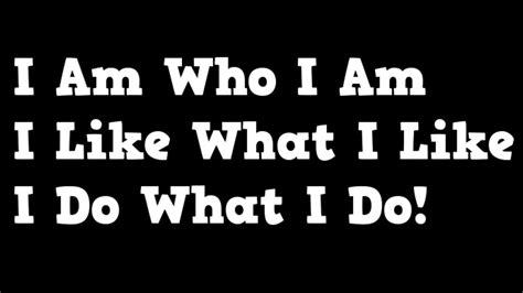 I Am Who I Am  I Like What I Like  I Do What I Do! Youtube
