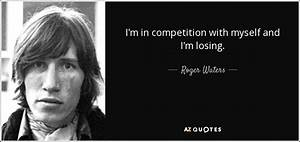 Roger Waters quote: I'm in competition with myself and I'm ...