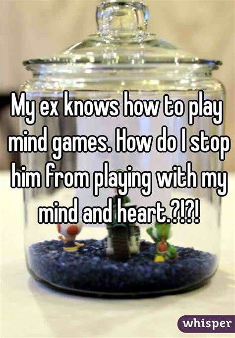 my ex knows how to play mind games how do i stop him from playing with my mind and heart
