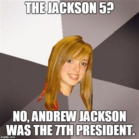 Andrew Jackson Memes - musically oblivious 8th grader meme imgflip