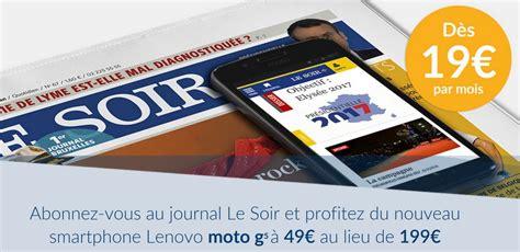 smartphone offert avec abonnement magazine un smartphone moto g5 avec votre abonnement au journal le soir geeko