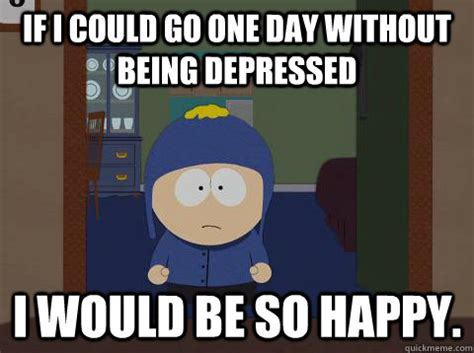 Funny South Park Memes - if i could go one day without being depressed i would be so happy craig happy quickmeme