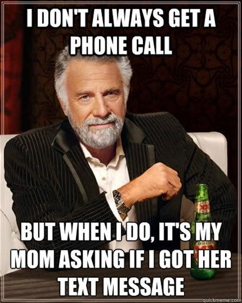 Phone Call Meme - i don t always get a phone call but when i do it s my mom asking if i got her text message