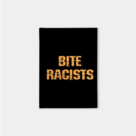 I bite racists. Stand for equality, justice. End violence ...