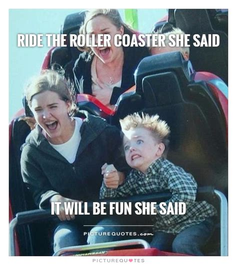 Roller Coaster Meme - ride the roller coaster she said it will be fun she said funny quotes on picturequotes com