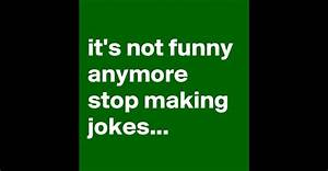 it's not funny anymore stop making jokes... - Post by ...