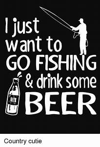 Just Want to GO... Beer Fishing Quotes