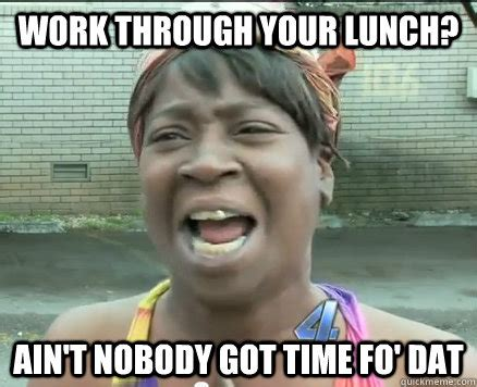 Lunch Memes - work through your lunch ain t nobody got time fo dat sweet brown aint nobody got time fo dat