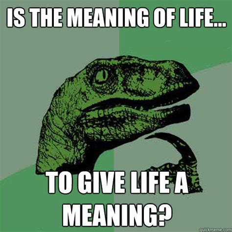 Meaning Of Meme - is the meaning of life to give life a meaning quickmeme