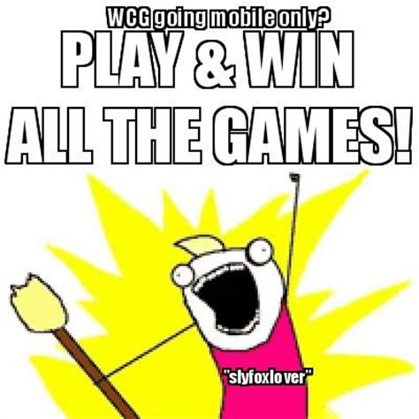 Play All The Games Meme - meme creator wcg going mobile only play win all the games quot slyfoxlover quot meme generator at