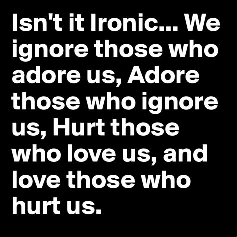 Isn't It Ironic We Ignore Those Who Adore Us, Adore