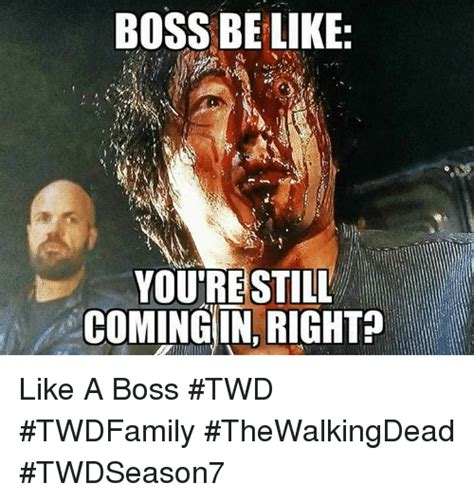 Like A Boss Meme Generator - boss be like you re still coming in right like a boss twd twdfamily thewalkingdead