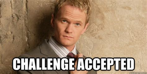 Chalenge Accepted Meme - challenge accepted barney stinson challenge accepted himym quickmeme
