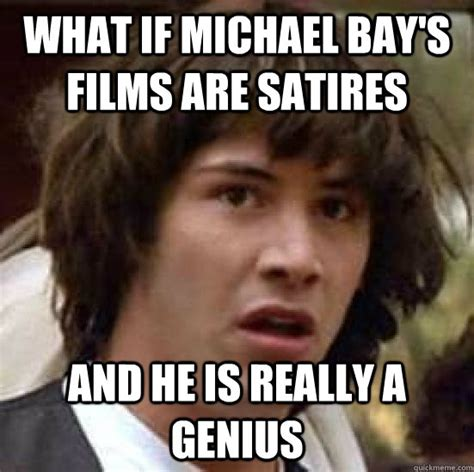 Michael Bay Memes - what if michael bay s films are satires and he is really a genius conspiracy keanu quickmeme
