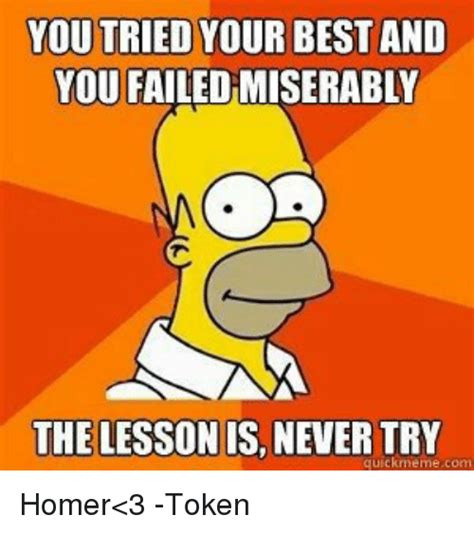 You Tried Meme - you tried your best and you failedmiserably the lesson is never try quick meme com homer