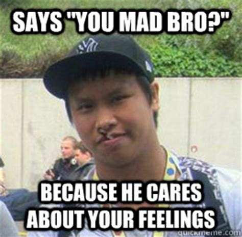 He Mad Meme - says you mad bro because he cares about your feelings good guy reginald quickmeme