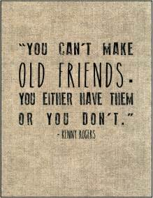 You Can't Make Old Friends You Either Have Them Or You Don't