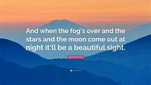 """Jack Kerouac Quote: """"And when the fog's over and the stars ..."""