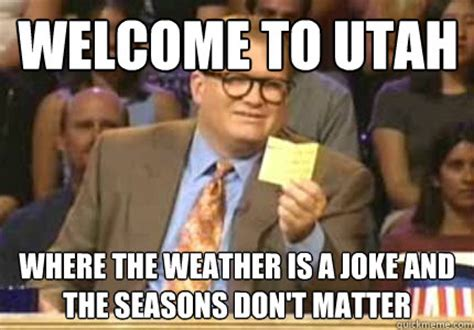 Utah Memes - welcome to utah where the weather is a joke and the seasons don t matter misc quickmeme