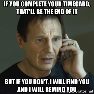 Timecard Meme - if you complete your timecard that ll be the end of it but if you don t i will find you and i