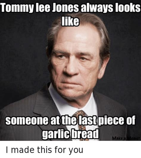 Tommy Lee Jones Meme - 25 best memes about i made this for you i made this for you memes