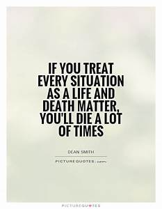 If you treat ev... Matter Of Life Quotes