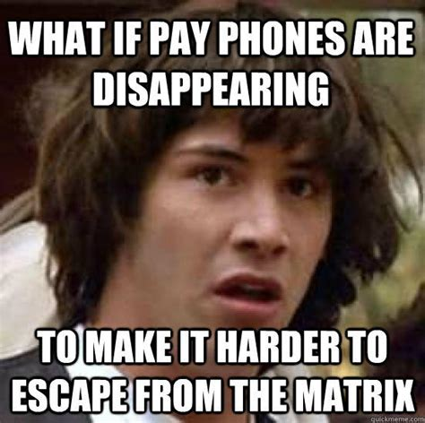 Disappearing Meme - what if pay phones are disappearing to make it harder to escape from the matrix conspiracy