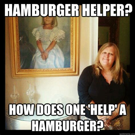 Hamburger Memes - hamburger helper how does one help a hamburger aristocratic stepchild quickmeme