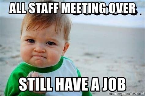Staff Meeting Meme - all staff meeting over still have a job success baby meme generator