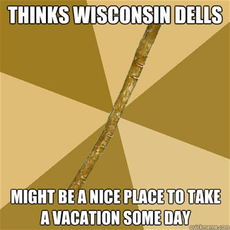 Wisconsin Meme - thinks wisconsin dells might be a nice place to take a vacation some day boring stick quickmeme